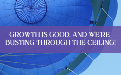 Growth is good, and we're busting through the ceiling!